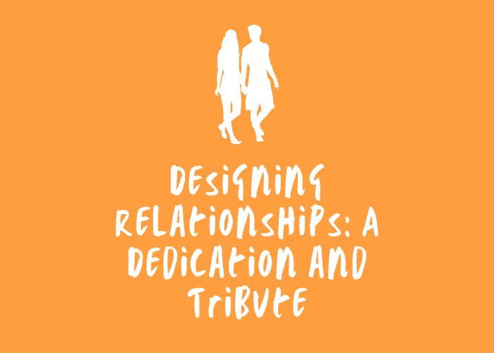 Designing Relationships: A Dedication and Tribute