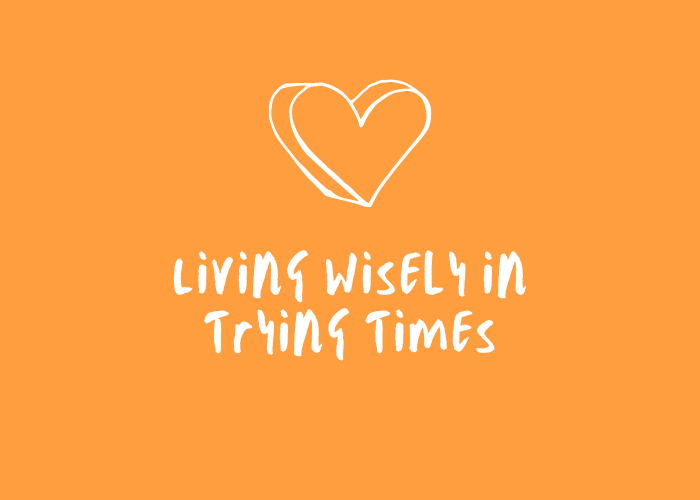 Living Wisely in Trying Times